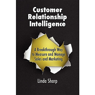 Customer Relationship Intelligence: A Breakthrough Way to Measure and Manage Sales and Marketing