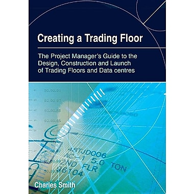 Creating a Trading Floor: The Project Manager's Guide to the Design, Construction and Launch of Trading Floors and Data Centers