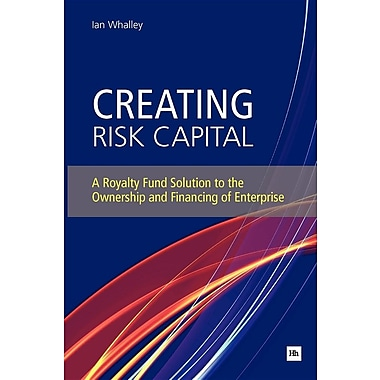 Creating Risk Capital: A Royalty Fund Solution to the Ownership and Financing of Enterprise