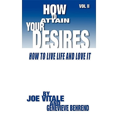 How to Attain Your Desires, Volume 2: How to Live Life and Love It!