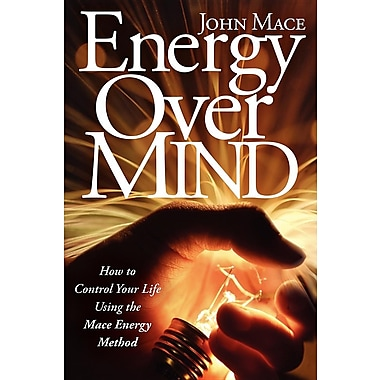 Energy Over Mind!: How to Take Control of Your Life Using the Mace Energy Method