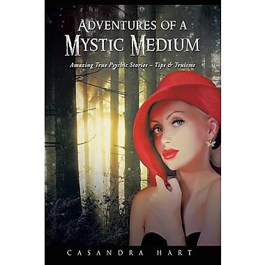 Adventures of a Mystic Medium: Amazing True Psychic Stories - Tips & Truisms