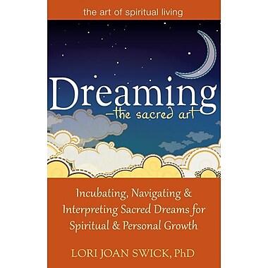 Dreaming - The Sacred Art: Incubating, Navigating & Interpreting Sacred Dreams for Spiritual & Personal Growth