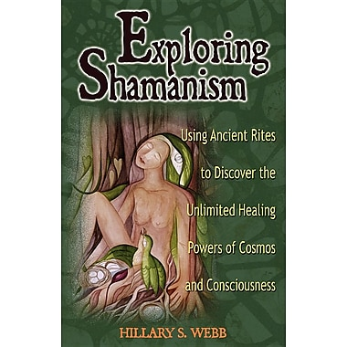 Exploring Shamanism: Using Ancient Rites to Discover the Unlimited Healing Powers of Cosmos and Consciousness