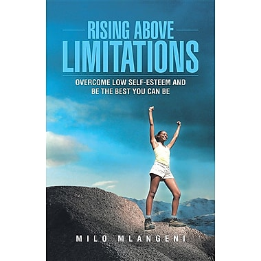 Rising Above Limitations: Overcome Low Self-Esteem and Be the Best You Can Be
