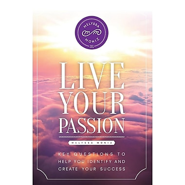 Live Your Passion: Key Questions to Help You Identify and Create Your Success