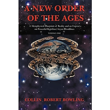 A New Order of the Ages: Volume One: A Metaphysical Blueprint of Reality and an Expose on Powerful Reptilian/Aryan Bloodlines