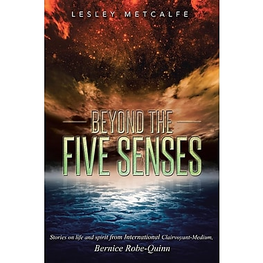 Beyond the Five Senses: Stories on Life and Spirit from International Clairvoyant-Medium, Bernice Robe-Quinn