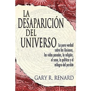 La Desaparicion del Universo: La Pura Verdad Sobre las Ilusiones