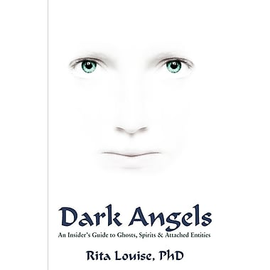 Dark Angels: An Insider's Guide to Ghosts, Spirits & Attached Entities