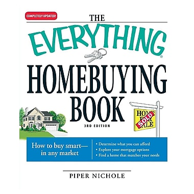The Everything Homebuying Book: How to Buy Smart -- In Any Market..Determine What You Can Afford, Explore Your Mortgage Options