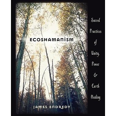 Ecoshamanism: Sacred Practices of Unity, Power & Earth Healing