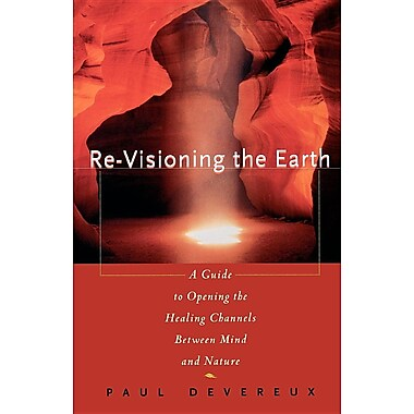 Re-Visioning the Earth: A Guide to Opening the Healing Channels Between Mind and Nature