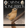 Carving Award-Winning Songbirds: An Encyclopedia of Carving, Sculpting and Painting Techniques