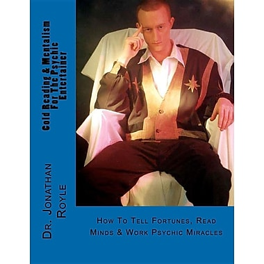 Cold Reading & Mentalism for the Psychic Entertainer: How to Tell Fortunes, Read Minds & Work Psychic Miracles