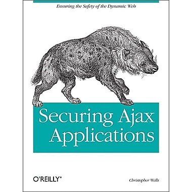 Securing Ajax Applications: Ensuring the Safety of the Dynamic Web