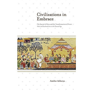 Civilizations in Embrace: The Spread of Ideas and the Transformation of Power; India and Southeast Asia in the Classical Age