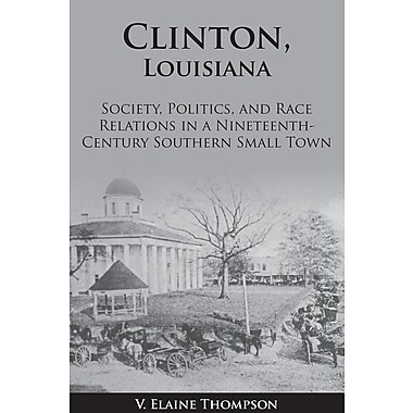 Clinton, Louisiana: Society, Politics, and Race Relations in a Nineteenth-Century Southern Small Town