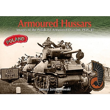 Armoured Hussars: Images of the 1st Polish Armoured Division 1939-47