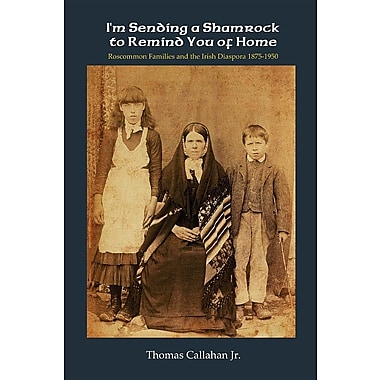I'm Sending a Shamrock to Remind You of Home: Roscommon Families and the Irish Diaspora 1875 1950