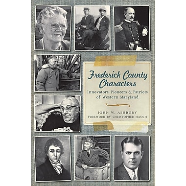 Frederick County Characters: Innovators, Pioneers and Patriots of Western Maryland