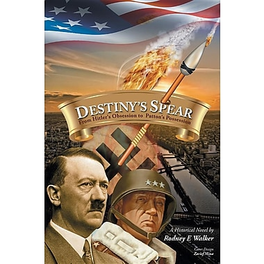 Destiny's Spear: From Hitler's Obsession to Patton's Possession