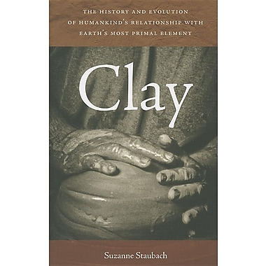Clay: The History and Evolution of Humankind's Relationship with Earth's Most Primal Element