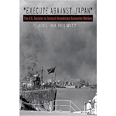 Execute Against Japan: The U.S. Decision to Conduct Unrestricted Submarine Warfare