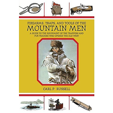 Firearms, Traps, & Tools of the Mountain Men: A Guide to the Equipment of the Trappers and Fur Traders Who Opened the Old West