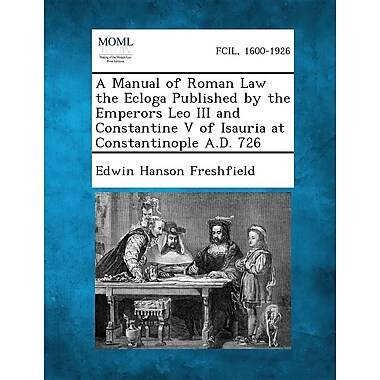 A Manual of Roman Law the Ecloga Published by the Emperors Leo III and Constantine V of Isauria at Constantinople A.D. 726