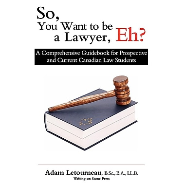 So, You Want to Be a Lawyer, Eh?: A Comprehensive Guidebook for Prospective and Current Canadian Law Students