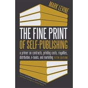 The Fine Print of Self-Publishing: A Primer on Contracts, Printing Costs, Royalties, Distribution, E-Books, and Marketing
