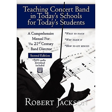 Teaching Concert Band in Today's Schools for Today's Students: A Comprehensive Manual for the 21st Century Band Director