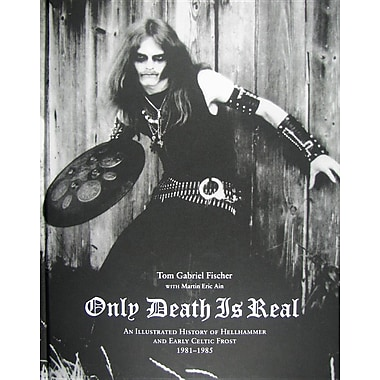 Only Death Is Real: An Illustrated History of Hellhammer and Early Celtic Frost 1981-1985