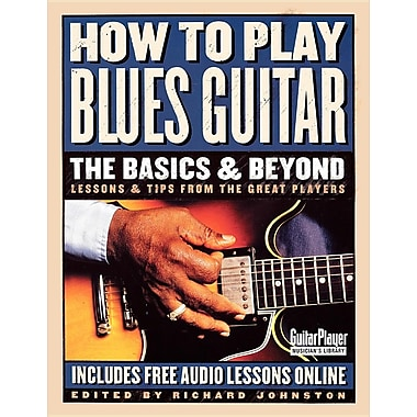 How to Play Blues Guitar: The Basics & Beyond: Lessons & Tips from the Great Players