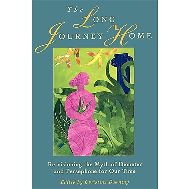 The Long Journey Home: Re-Visioning the Myth of Demeter and Persephone for Our Time