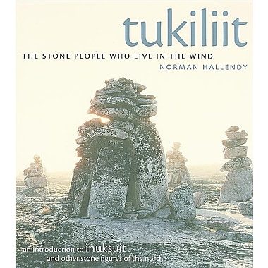 Tukiliit: The Stone People Who Live in the Wind: An Introduction to Inuksuit and Other Stone Figures of the North