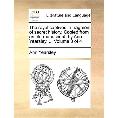 The Royal Captives: A Fragment of Secret History. Copied from an Old Manuscript, by Ann Yearsley. ... Volume 3 of 4