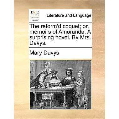 The Reform'd Coquet; Or, Memoirs of Amoranda. a Surprising Novel. by Mrs. Davys.