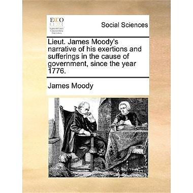 Lieut. James Moody's Narrative of His Exertions and Sufferings in the Cause of Government, Since the Year 1776.