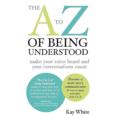 The A to Z of Being Understood: Make Your Voice Heard and Your Conversations Count