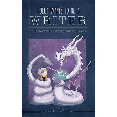 Polly Wants to Be a Writer: The Junior Authors Guide to Writing and Getting Published