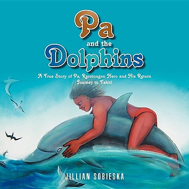 Pa and the Dolphins: A True Story of Pa, Rarotongan Hero and His Return Journey to Tahiti