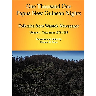 One Thousand One Papua New Guinean Nights: Folktales from Wantok Newspapers: Volume 1 Tales from 1972-1985