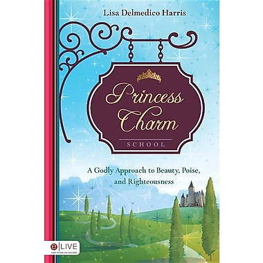 Princess Charm School: A Godly Approach to Beauty, Poise, and Righteousness
