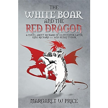 The White Boar & the Red Dragon: A Novel about Richard of Gloucester
