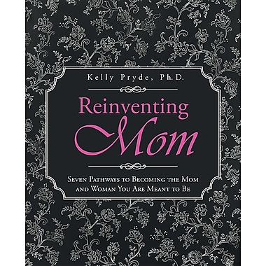 Reinventing Mom: Seven Pathways to Becoming the Mom and Woman You Are Meant to Be