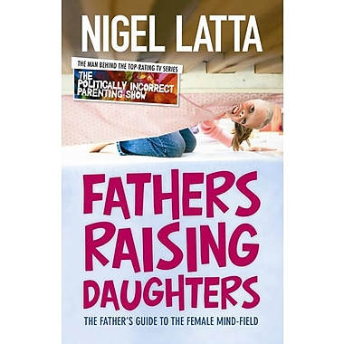 Fathers Raising Daughters: The Father's Guide to the Female Mind-Field