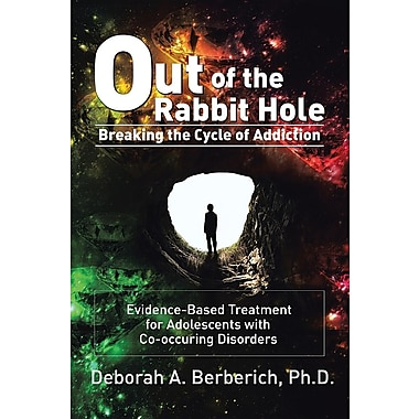 Out of the Rabbit Hole: Breaking the Cycle of Addiction: Evidence-Based Treatment for Adolescents with Co-Occurring Disorders
