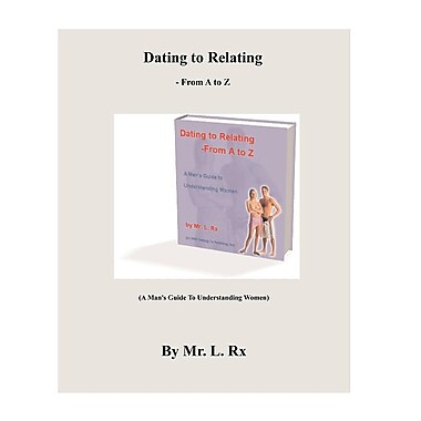 Dating to Relating - From A to Z: (A Man's Guide to Understanding Women)